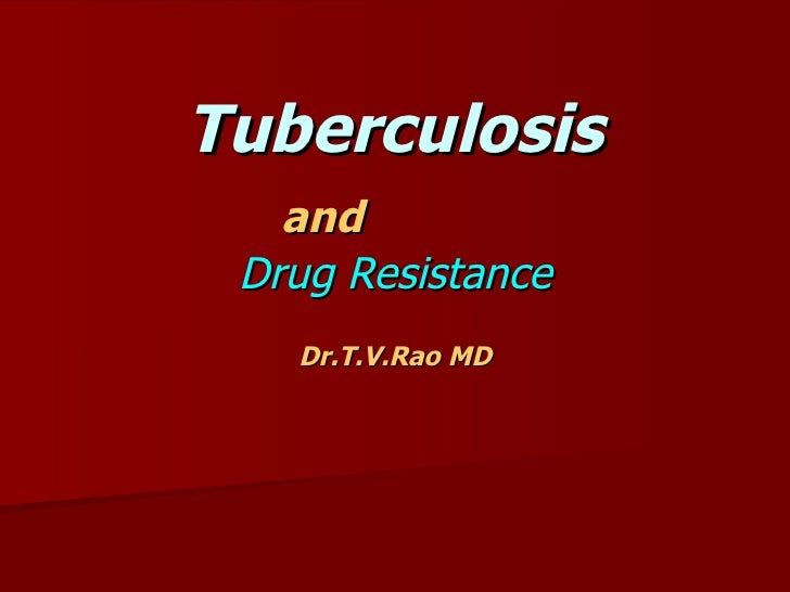 Tuberculosis   and  Drug Resistance Dr.T.V.Rao MD