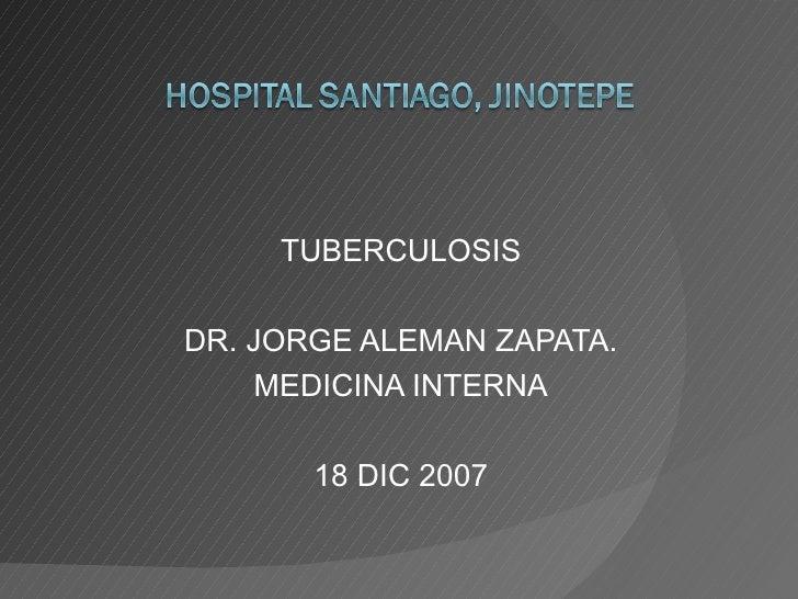 TUBERCULOSIS DR. JORGE ALEMAN ZAPATA. MEDICINA INTERNA 18 DIC 2007