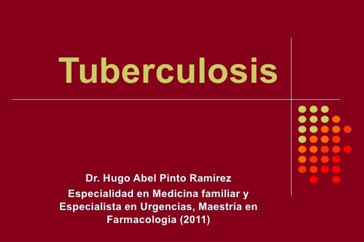Tuberculosis    Dr. Hugo Abel Pinto Ramírez Especialidad en Medicina familiar yEspecialista en Urgencias, Maestría en     ...