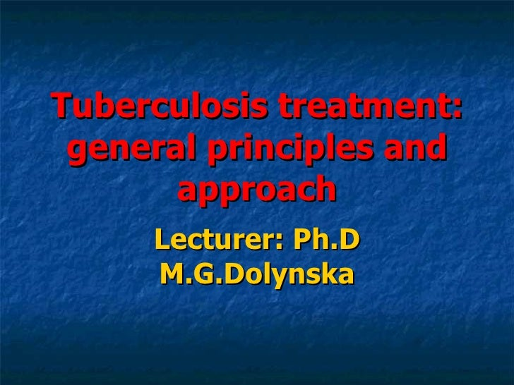 Tuberculosis treatment: general principles and approach Lecturer: Ph.D M.G.Dolynska