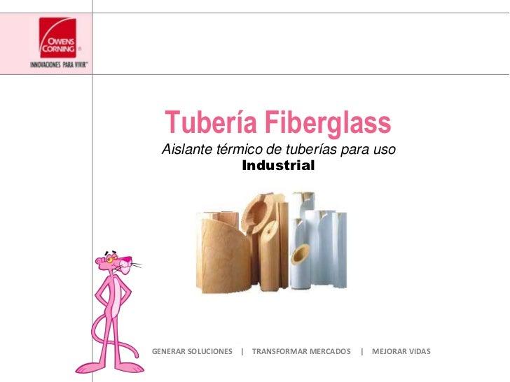 Tubería Fiberglass<br />Aislante térmico de tuberías para usoIndustrial<br />GENERAR SOLUCIONES    |    TRANSFORMAR MERCAD...