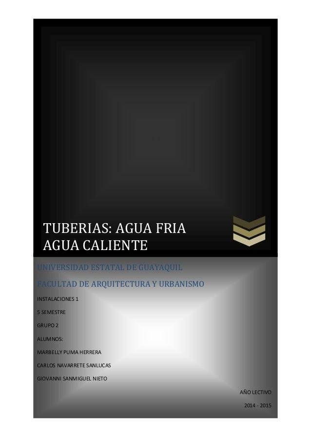 TUBERIAS: AGUA FRIA AGUA CALIENTE UNIVERSIDAD ESTATAL DE GUAYAQUIL FACULTAD DE ARQUITECTURA Y URBANISMO INSTALACIONES 1 5 ...