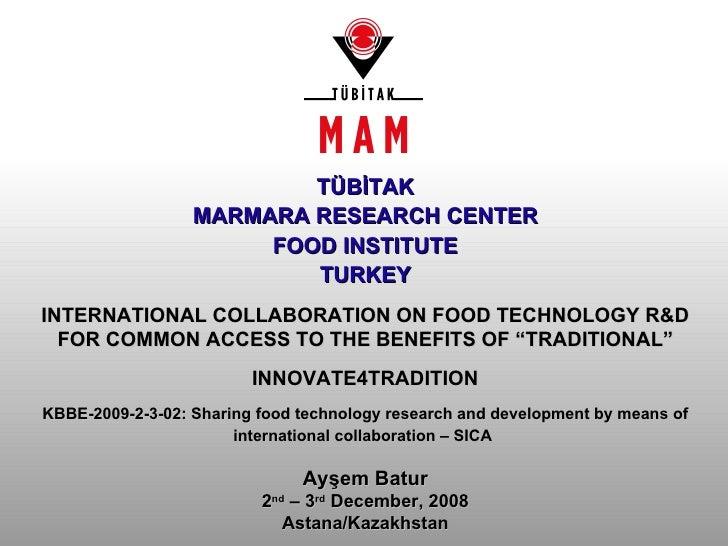 Ayşem Batur 2 nd  – 3 rd  December, 2008 Astana/Kazakhstan T Ü B İ TAK MARMARA RESEARCH CENTER FOOD INSTITUTE TURKEY INTER...