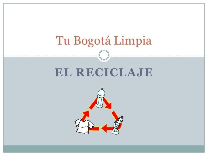 El reciclaje <br />Tu Bogotá Limpia<br />