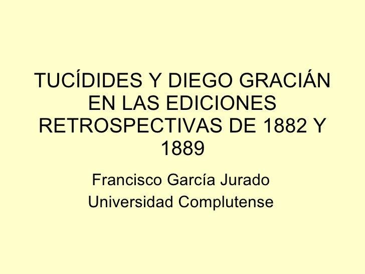 TUCÍDIDES Y DIEGO GRACIÁN EN LAS EDICIONES RETROSPECTIVAS DE 1882 Y 1889 Francisco García Jurado Universidad Complutense