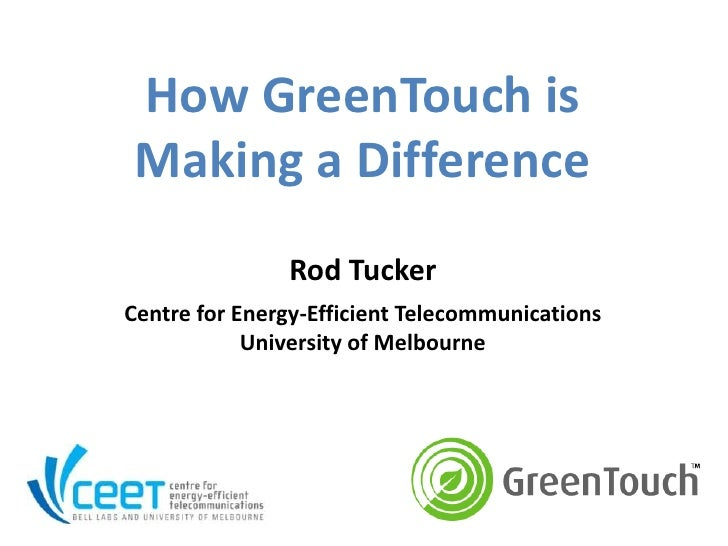How GreenTouch is Making a Difference               Rod TuckerCentre for Energy-Efficient Telecommunications            Un...