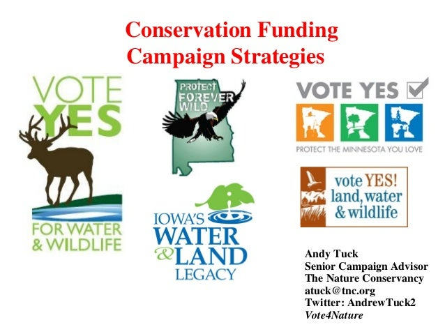 Conservation Funding Campaign Strategies Andy Tuck Senior Campaign Advisor The Nature Conservancy atuck@tnc.org Twitter: A...