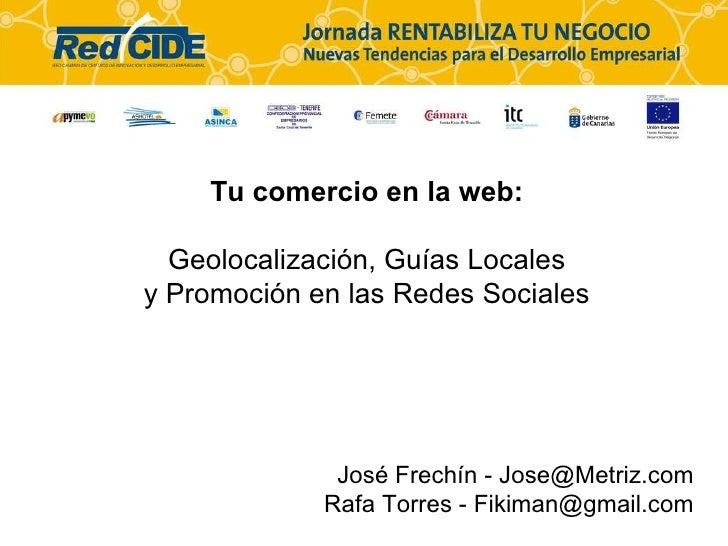 Tu comercio en la web: Geolocalización, Guías Locales y Promoción en las Redes Sociales Jos é Frechín - Jose@Metriz.com Ra...