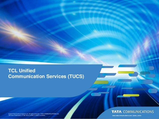 TCL UnifiedCommunication Services (TUCS)© 2012 Tata Communications Ltd. All rights reserved. TATA COMMUNICATIONS andTATA a...