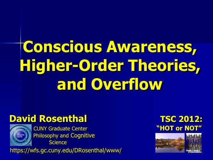 Conscious Awareness,   Higher-Order Theories,       and OverflowDavid Rosenthal                           TSC 2012:       ...