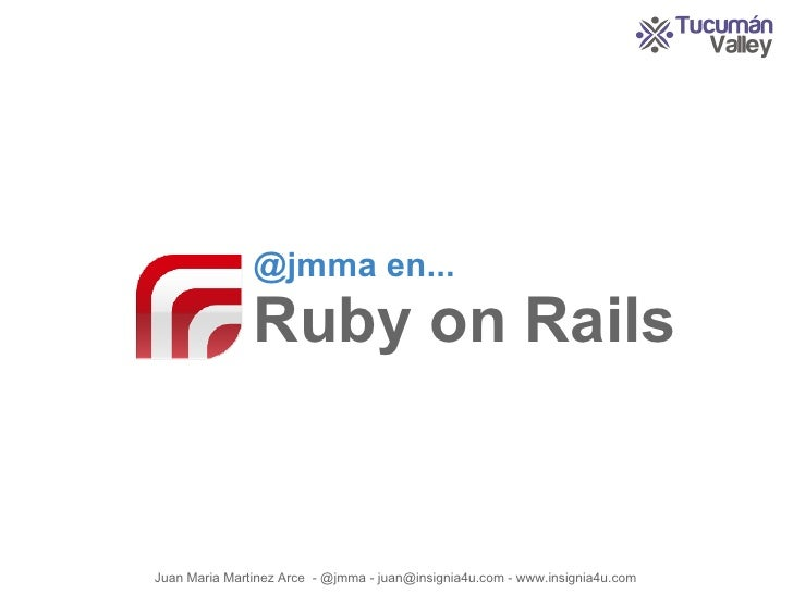 @jmma en...                Ruby on Rails   Juan Maria Martinez Arce - @jmma - juan@insignia4u.com - www.insignia4u.com