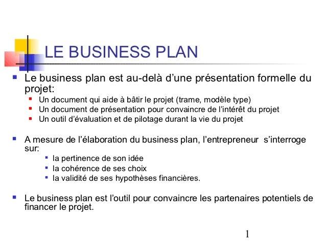 LE BUSINESS PLAN   Le business plan est au-delà d'une présentation formelle du    projet:        Un document qui aide à ...