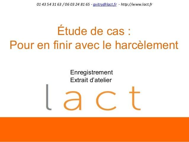01 43 54 31 63 / 06 03 24 81 65 - gvitry@lact.fr - http://www.lact.fr  Étude de cas : Pour en finir avec le harcèlement En...