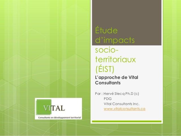 Étude d'impacts socioterritoriaux (ÉIST) L'approche de Vital Consultants Par : Hervé Stecq Ph.D (c) PDG Vital Consultants ...
