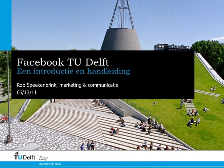 Facebook TU DelftEen introductie en handleidingRob Speekenbrink, marketing & communicatie05/13/11         Delft         Un...