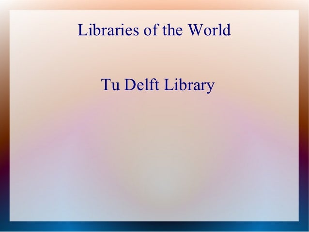 Libraries of the World   Tu Delft Library