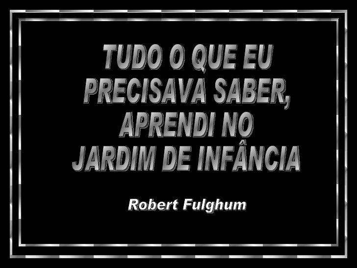 TUDO O QUE EU PRECISAVA SABER, APRENDI NO JARDIM DE INFÂNCIA Robert Fulghum