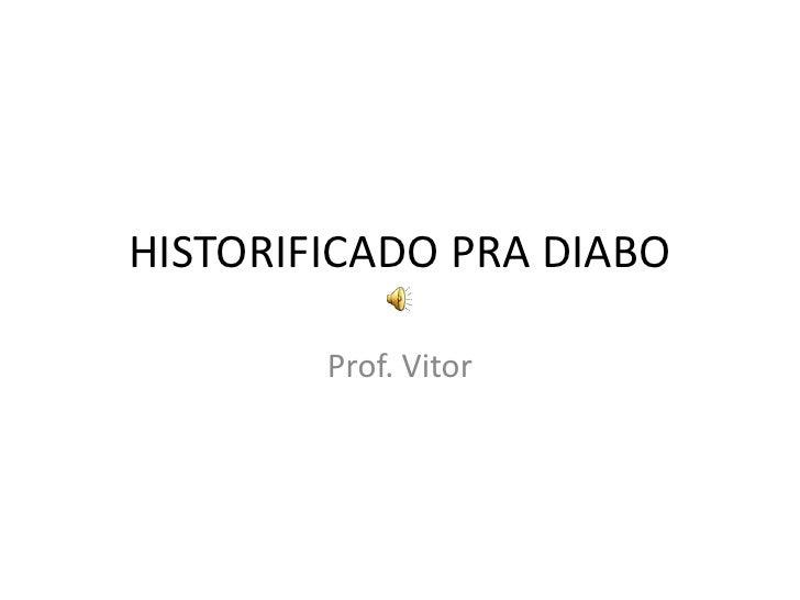 HISTORIFICADO PRA DIABO<br />Prof. Vitor<br />