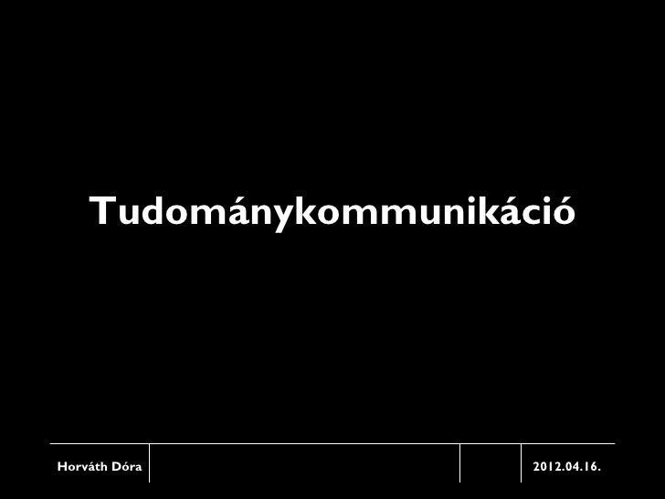 TudománykommunikációHorváth Dóra          2012.04.16.