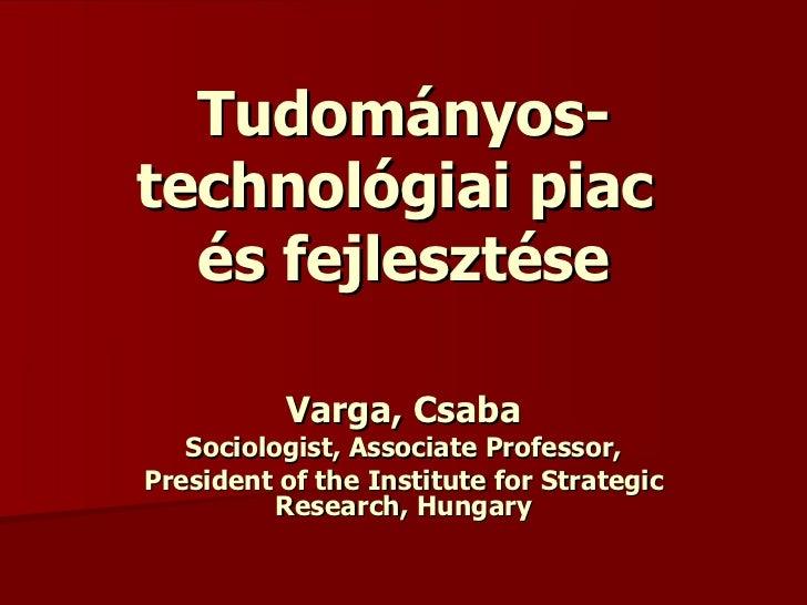 Tudományos-technológiai piac  és fejlesztése Varga, Csaba Sociologist, Associate Professor, President of the Institute for...