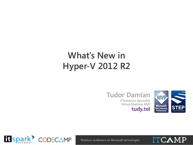 What's New in Hyper-V 2012 R2 Tudor Damian IT Solutions Specialist Virtual Machine MVP  tudy.tel  @  #  Premium conference...