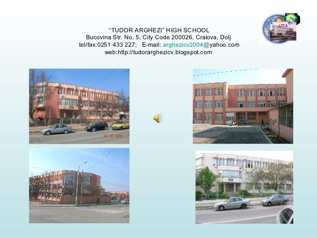 "LTTA           ""TUDOR ARGHEZI"" HIGH SCHOOL   Bucovina Str. No. 5, City Code 200026, Craiova, Doljtel/fax:0251 433 227; E-m..."