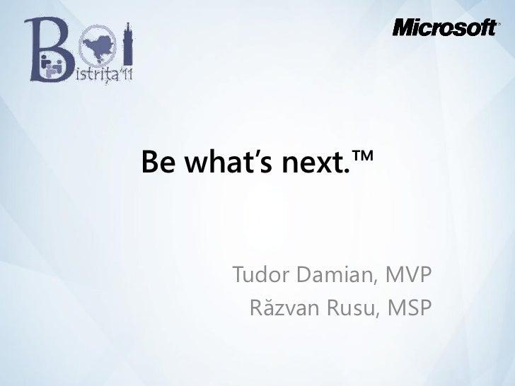 Be what's next.™      Tudor Damian, MVP        Răzvan Rusu, MSP