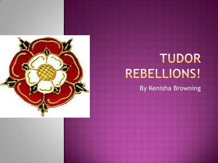 Tudor Rebellions!<br />By Kenisha Browning<br />