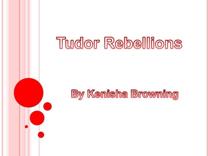 Tudor Rebellions<br />By Kenisha Browning<br />Tudor Rebellions<br />By Kenisha Browning<br />