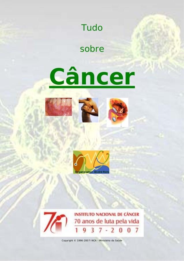 Tudo sobre  Câncer  Organizador: André Reis  Copyright © 1996-2007 INCA - Ministério da Saúde