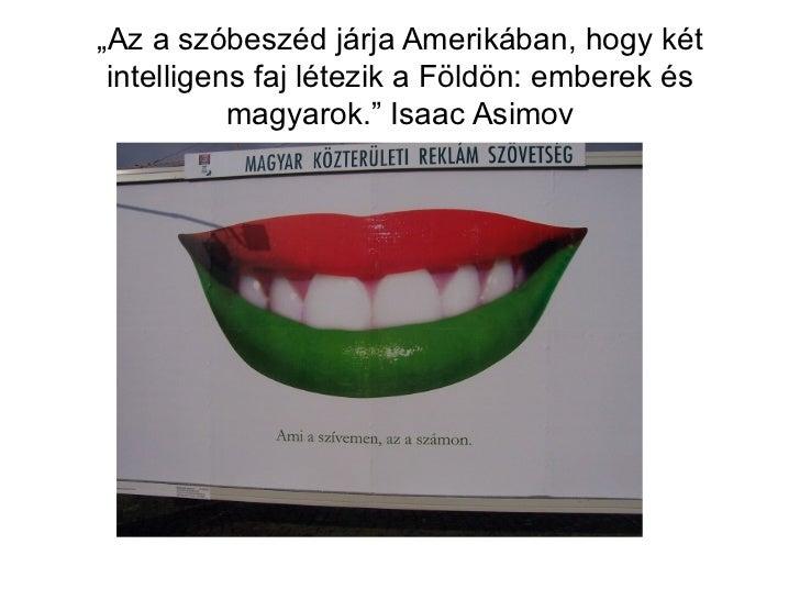 """"""" Az a szóbeszéd járja Amerikában, hogy két intelligens faj létezik a Földön: emberek és magyarok."""" Isaac Asimov"""