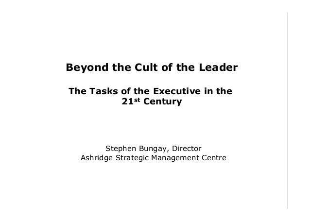 Beyond the Cult of the Leader The Tasks of the Executive in the 21st Century  Stephen Bungay, Director Ashridge Strategic ...