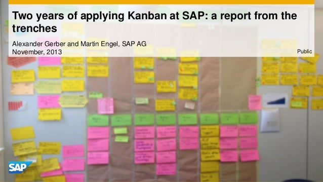 Two years of applying Kanban at SAP: a report from the trenches Alexander Gerber and Martin Engel, SAP AG November, 2013  ...
