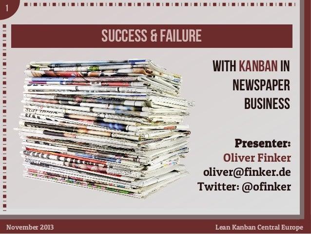 1  SUCCESS & FAILURE With Kanban in NEWSPAPER Business Presenter: Oliver Finker oliver@finker.de Twitter: @ofinker Novembe...