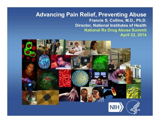 Advancing Pain Relief, Preventing Abuse Francis S. Collins, M.D., Ph.D. Director, National Institutes of Health National R...
