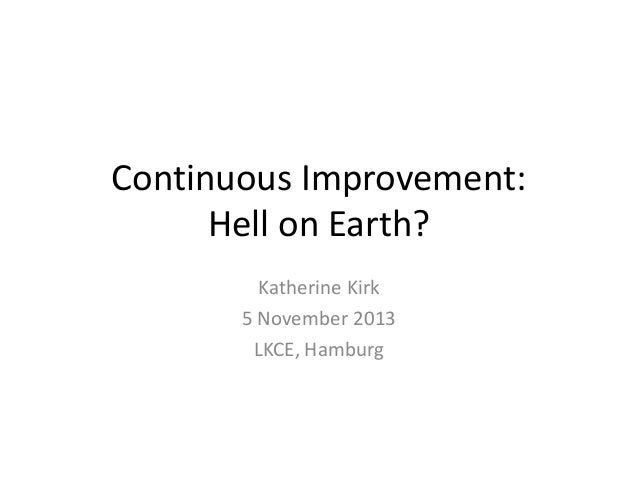 Continuous Improvement: Hell on Earth? Katherine Kirk 5 November 2013 LKCE, Hamburg