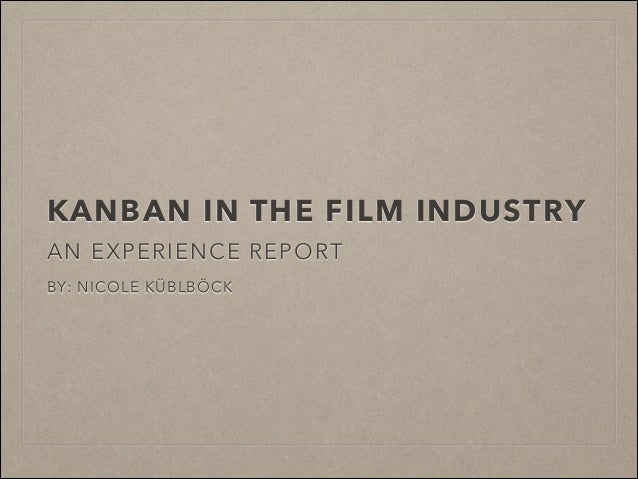 KANBAN IN THE FILM INDUSTRY AN EXPERIENCE REPORT ! BY: NICOLE KÜBLBÖCK