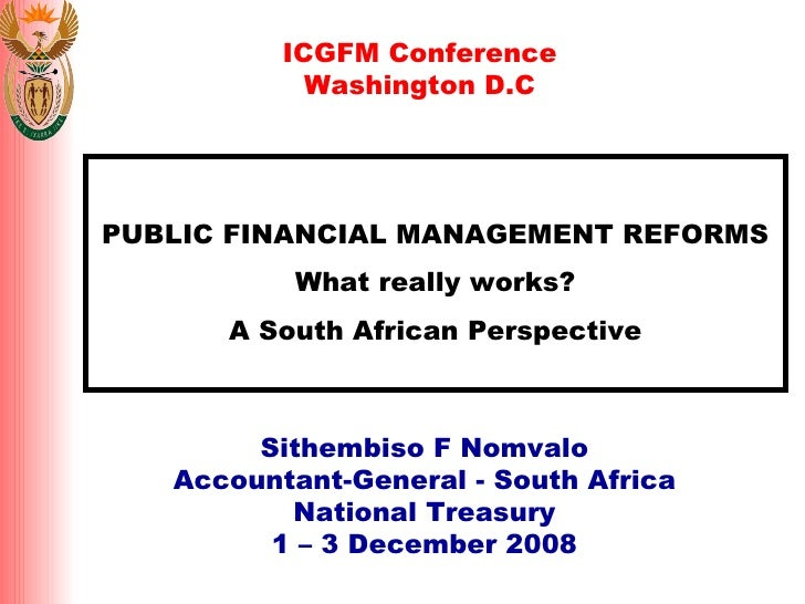 PUBLIC FINANCIAL MANAGEMENT REFORMS What really works? A South African Perspective Sithembiso F Nomvalo Accountant-General...