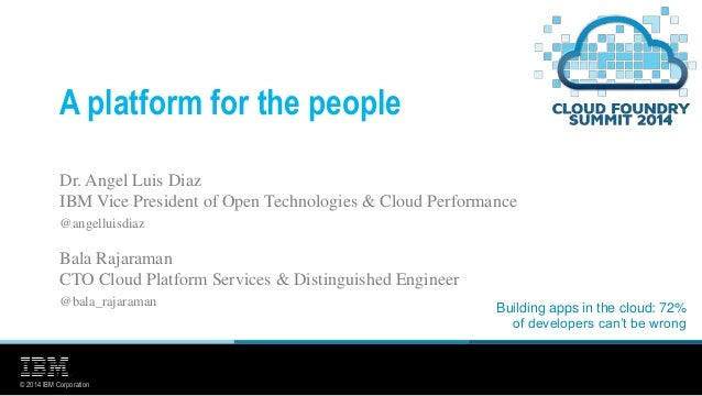 © 2014 IBM Corporation A platform for the people Dr. Angel Luis Diaz IBM Vice President of Open Technologies & Cloud Perfo...