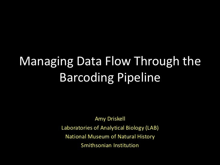 Managing Data Flow Through the      Barcoding Pipeline                   Amy Driskell      Laboratories of Analytical Biol...