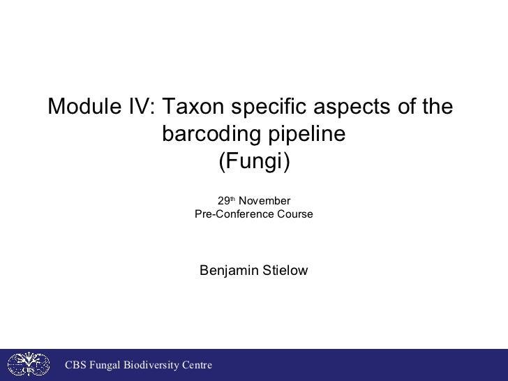 Module IV: Taxon specific aspects of the  barcoding pipeline (Fungi) 29 th  November Pre-Conference Course Benjamin Stielo...