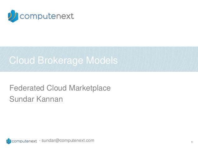 Cloud Brokerage ModelsFederated Cloud MarketplaceSundar Kannan       - sundar@computenext.com   1