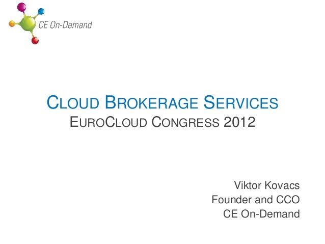 CLOUD BROKERAGE SERVICES  EUROCLOUD CONGRESS 2012                       Viktor Kovacs                   Founder and CCO   ...
