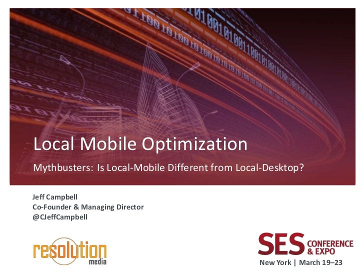 Local Mobile OptimizationMythbusters: Is Local-Mobile Different from Local-Desktop?Jeff CampbellCo-Founder & Managing Dire...