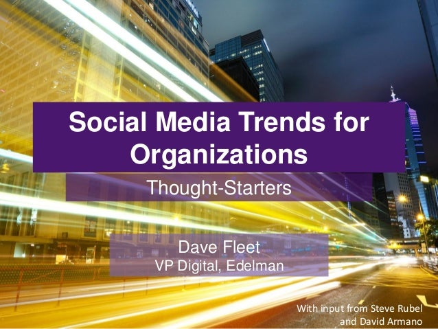Social Media Trends for Organizations Thought-Starters Dave Fleet VP Digital, Edelman With input from Steve Rubel and Davi...