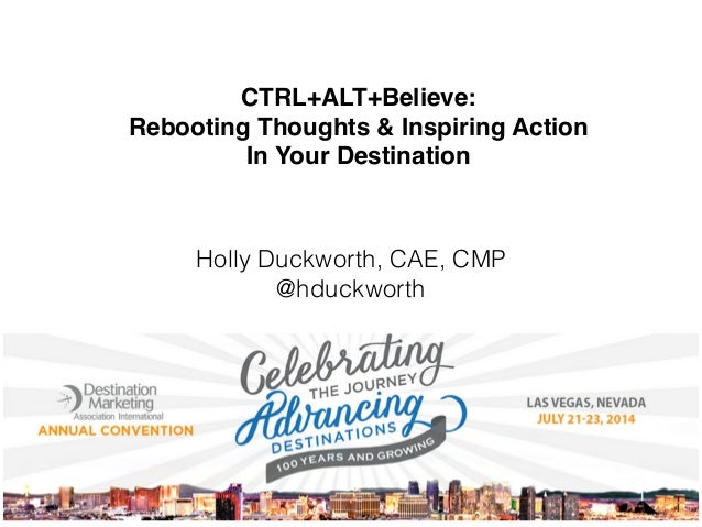 CTRL+ALT+Believe:! Rebooting Thoughts & Inspiring Action! In Your Destination Holly Duckworth, CAE, CMP @hduckworth