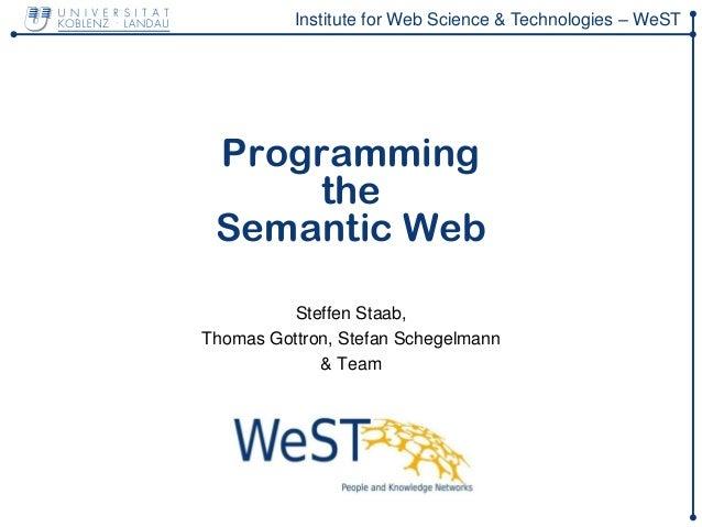 Institute for Web Science & Technologies – WeST Programming the Semantic Web Steffen Staab, Thomas Gottron, Stefan Schegel...