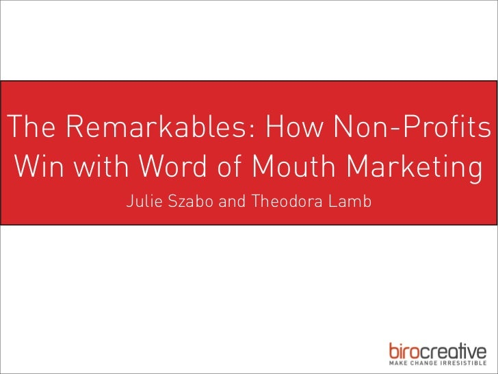 The Remarkables: How Non-ProfitsWin with Word of Mouth Marketing       Julie Szabo and Theodora Lamb