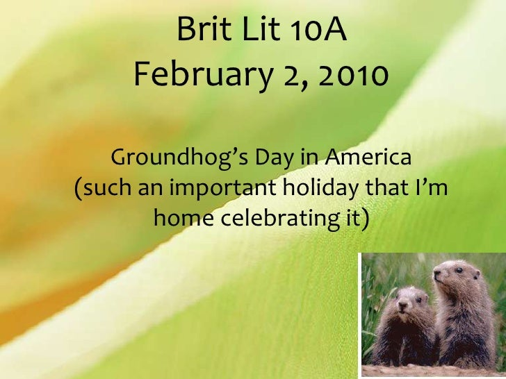 Brit Lit 10AFebruary 2, 2010Groundhog's Day in America (such an important holiday that I'm home celebrating it)<br />