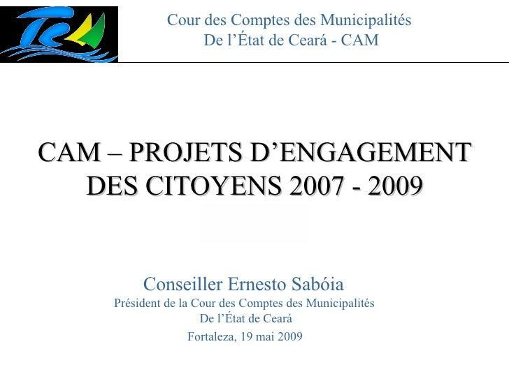 Cour des Comptes des Municipalités  De l'État de Ceará - CAM CAM – PROJETS D'ENGAGEMENT DES CITOYENS 2007 - 2009 Fortaleza...